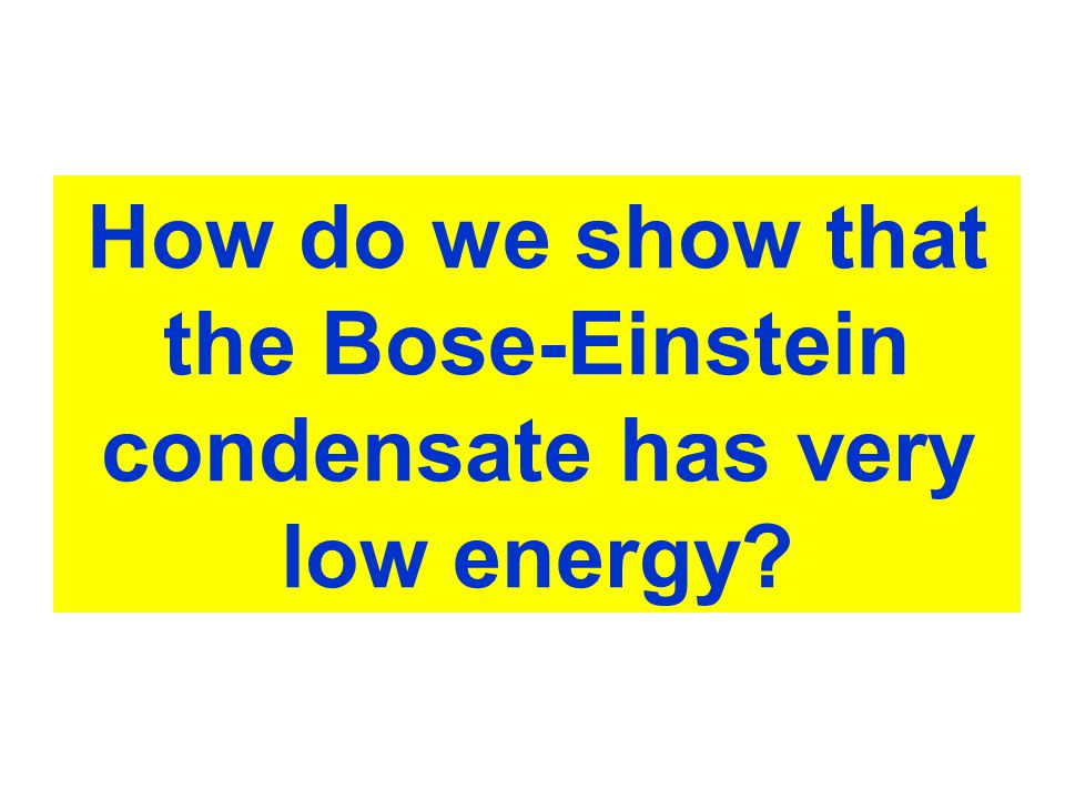 Probing BEC How do we show that the Bose-Einstein condensate has very low energy
