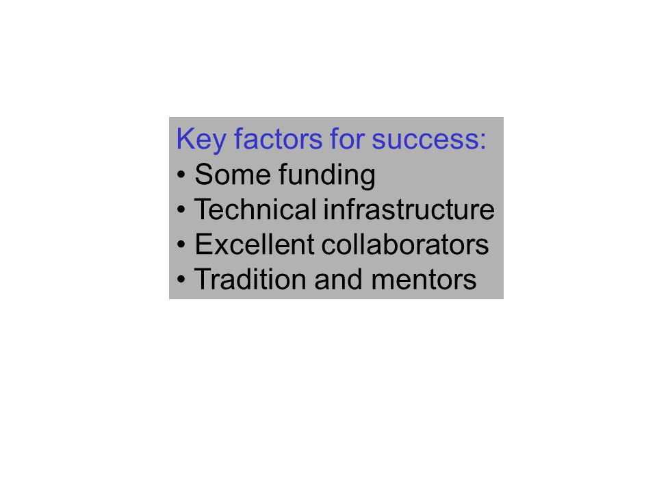 Key factors for success: Some funding Technical infrastructure Excellent collaborators Tradition and mentors