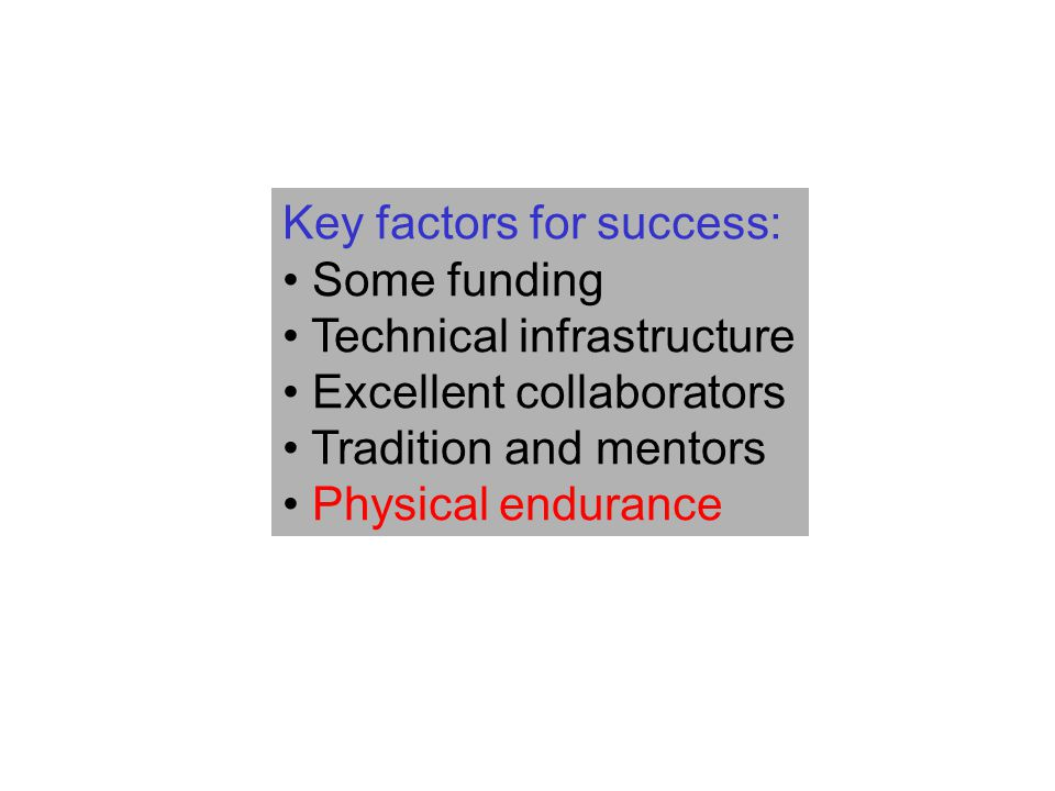 Key factors for success: Some funding Technical infrastructure Excellent collaborators Tradition and mentors Physical endurance