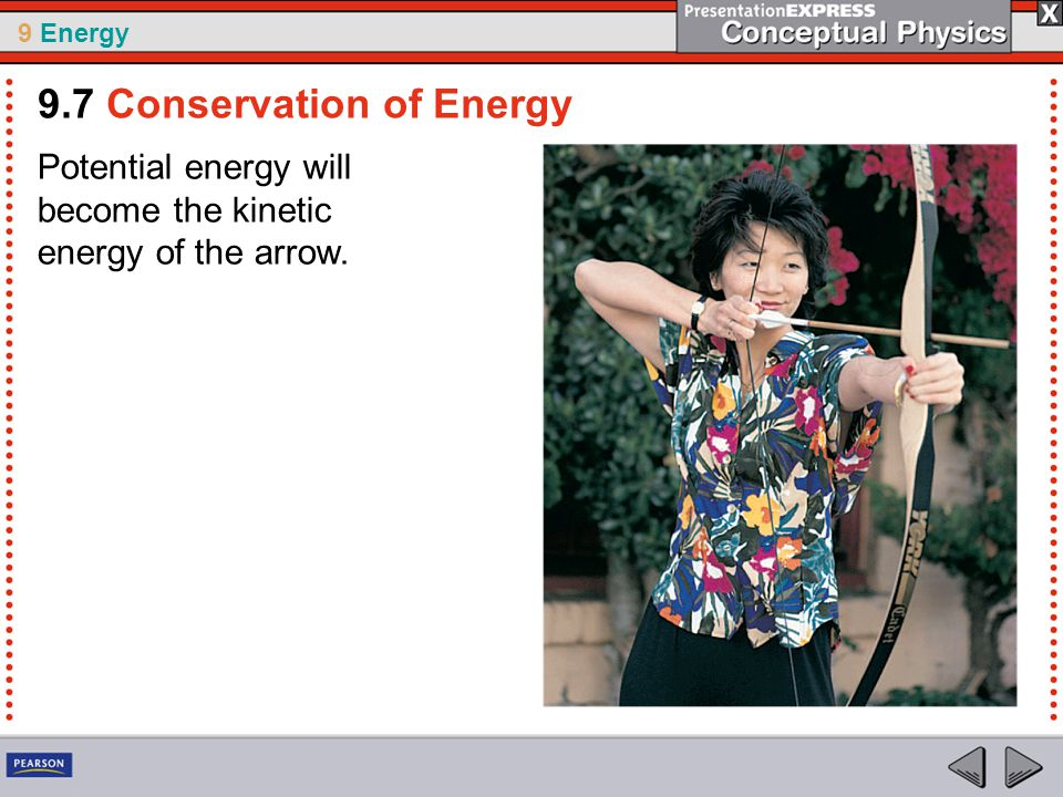 9 Energy Potential energy will become the kinetic energy of the arrow. 9.7 Conservation of Energy