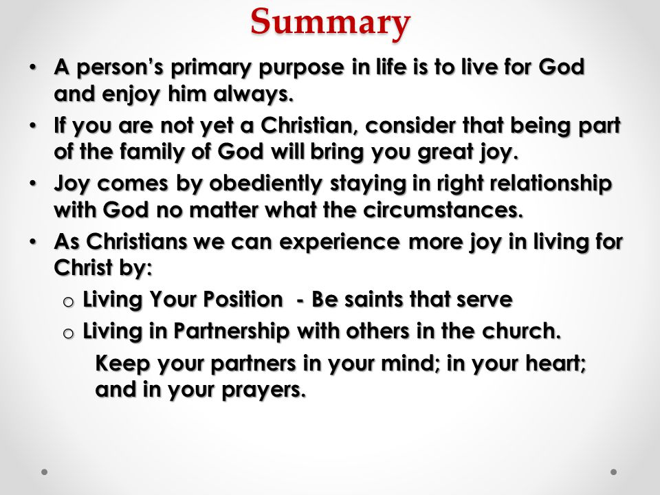 Summary A person's primary purpose in life is to live for God and enjoy him always. A person's primary purpose in life is to live for God and enjoy hi