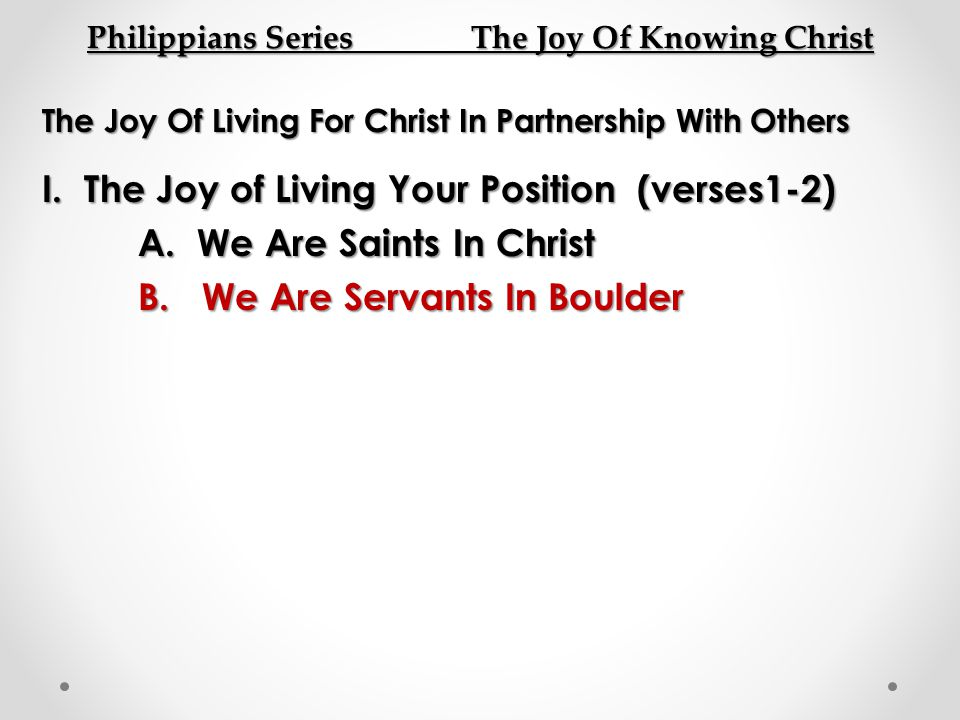 Philippians Series The Joy Of Knowing Christ The Joy Of Living For Christ In Partnership With Others I. The Joy of Living Your Position (verses1-2) A.