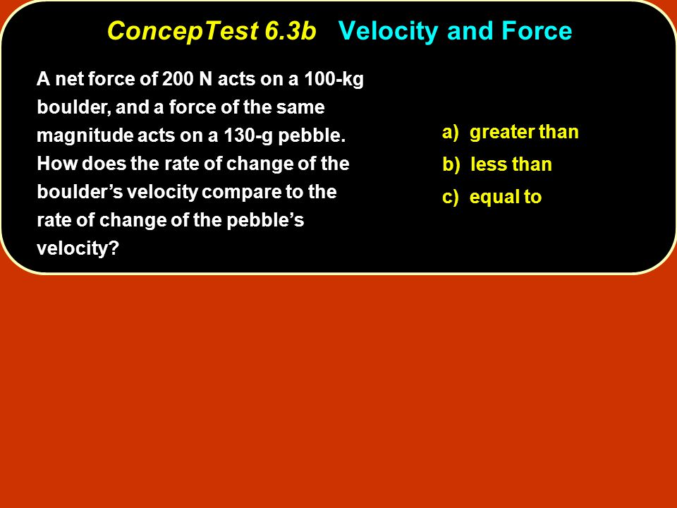 a) greater than b) less than c) equal to ConcepTest 6.3bVelocity and Force ConcepTest 6.3b Velocity and Force A net force of 200 N acts on a 100-kg boulder, and a force of the same magnitude acts on a 130-g pebble.