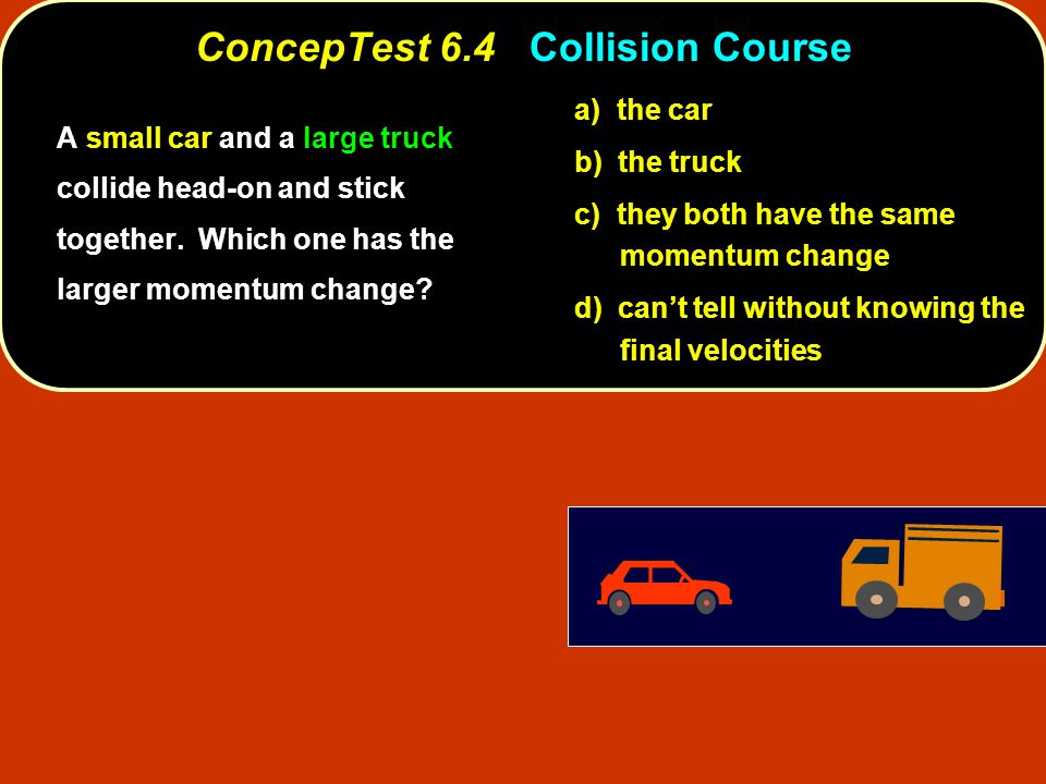 ConcepTest 6.4Collision Course ConcepTest 6.4 Collision Course a) the car b) the truck c) they both have the same momentum change d) can't tell without knowing the final velocities A small car and a large truck collide head-on and stick together.