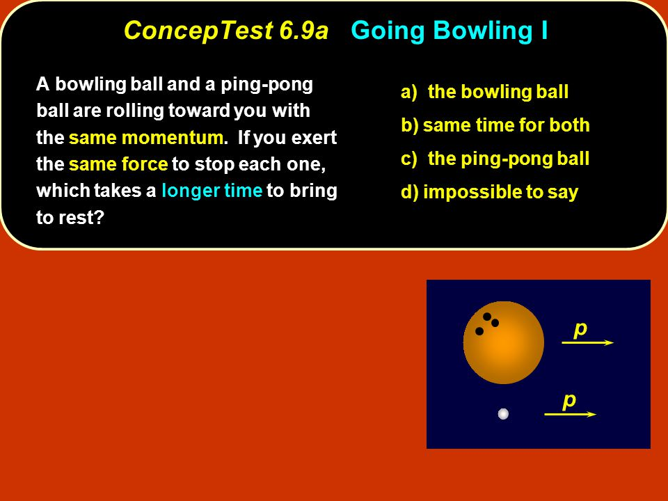 ConcepTest 6.9aGoing Bowling I ConcepTest 6.9a Going Bowling I p p a) the bowling ball b) same time for both c) the ping-pong ball d) impossible to say A bowling ball and a ping-pong ball are rolling toward you with the same momentum.