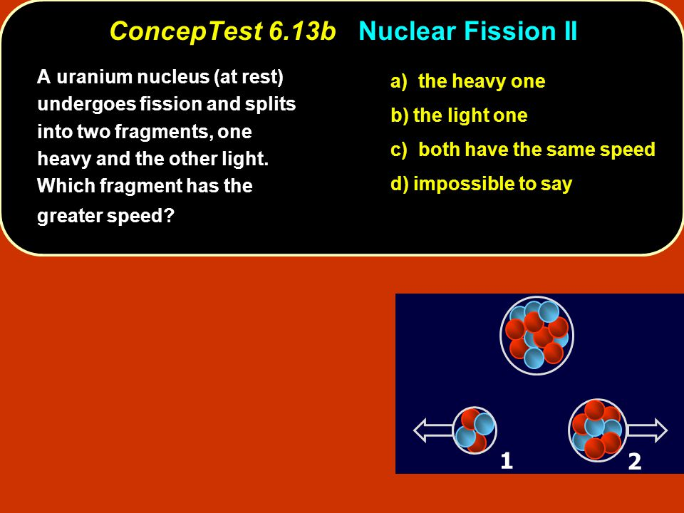 ConcepTest 6.13bNuclear Fission II ConcepTest 6.13b Nuclear Fission II a) the heavy one b) the light one c) both have the same speed d) impossible to say 1 2 A uranium nucleus (at rest) undergoes fission and splits into two fragments, one heavy and the other light.