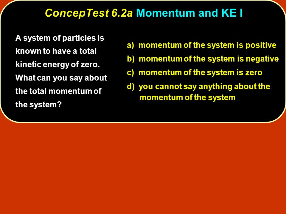 ConcepTest 6.14bRecoil Speed II ConcepTest 6.14b Recoil Speed II Thus, the final momenta of the cannon ball and the flatcar must be equal and opposite.