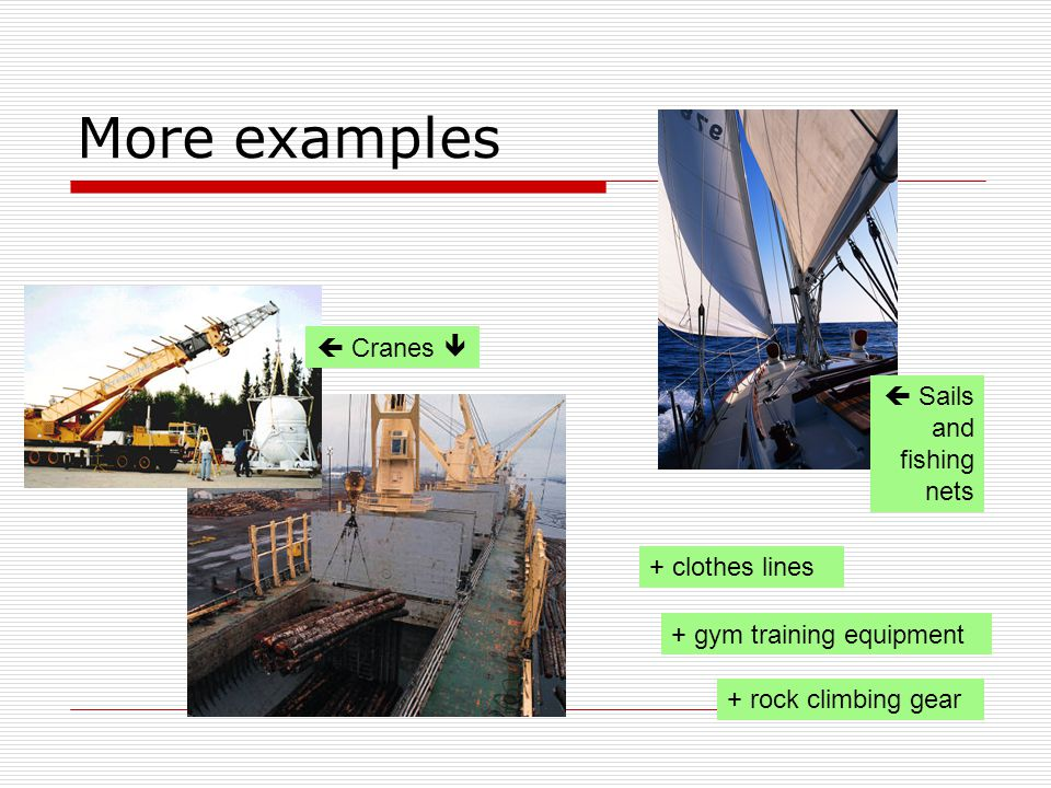 More examples  Sails and fishing nets + rock climbing gear + clothes lines + gym training equipment  Cranes 