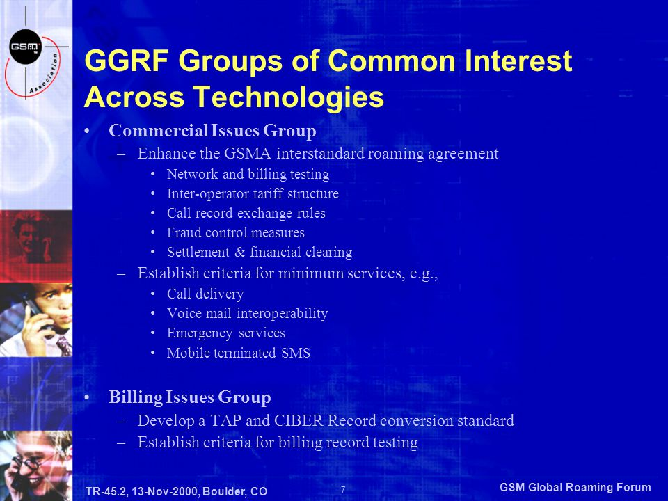 GSM Global Roaming Forum 7 TR-45.2, 13-Nov-2000, Boulder, CO GGRF Groups of Common Interest Across Technologies Commercial Issues Group –Enhance the GSMA interstandard roaming agreement Network and billing testing Inter-operator tariff structure Call record exchange rules Fraud control measures Settlement & financial clearing –Establish criteria for minimum services, e.g., Call delivery Voice mail interoperability Emergency services Mobile terminated SMS Billing Issues Group –Develop a TAP and CIBER Record conversion standard –Establish criteria for billing record testing