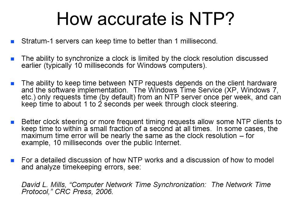 How accurate is NTP. n n Stratum-1 servers can keep time to better than 1 millisecond.