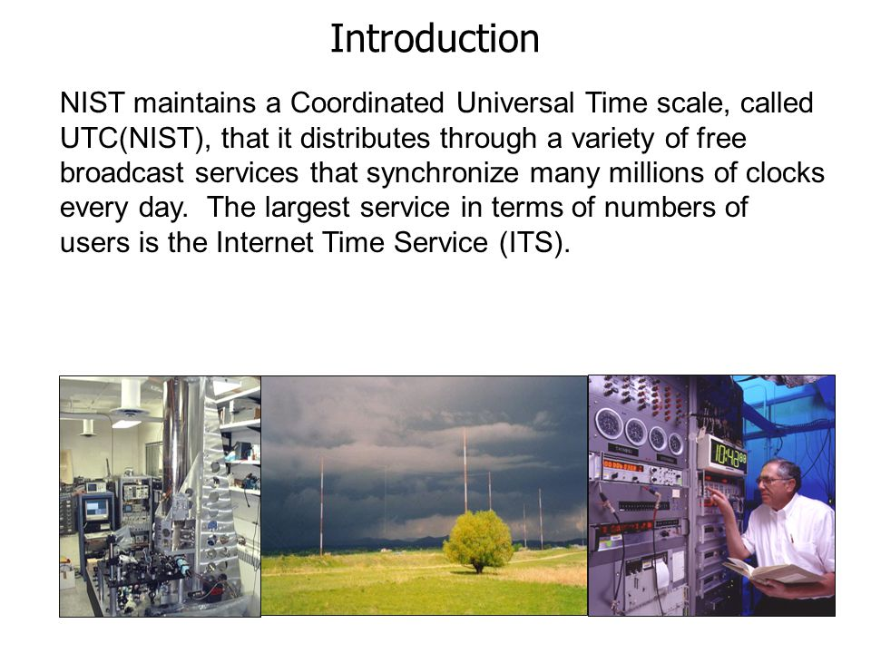 NIST maintains a Coordinated Universal Time scale, called UTC(NIST), that it distributes through a variety of free broadcast services that synchronize many millions of clocks every day.