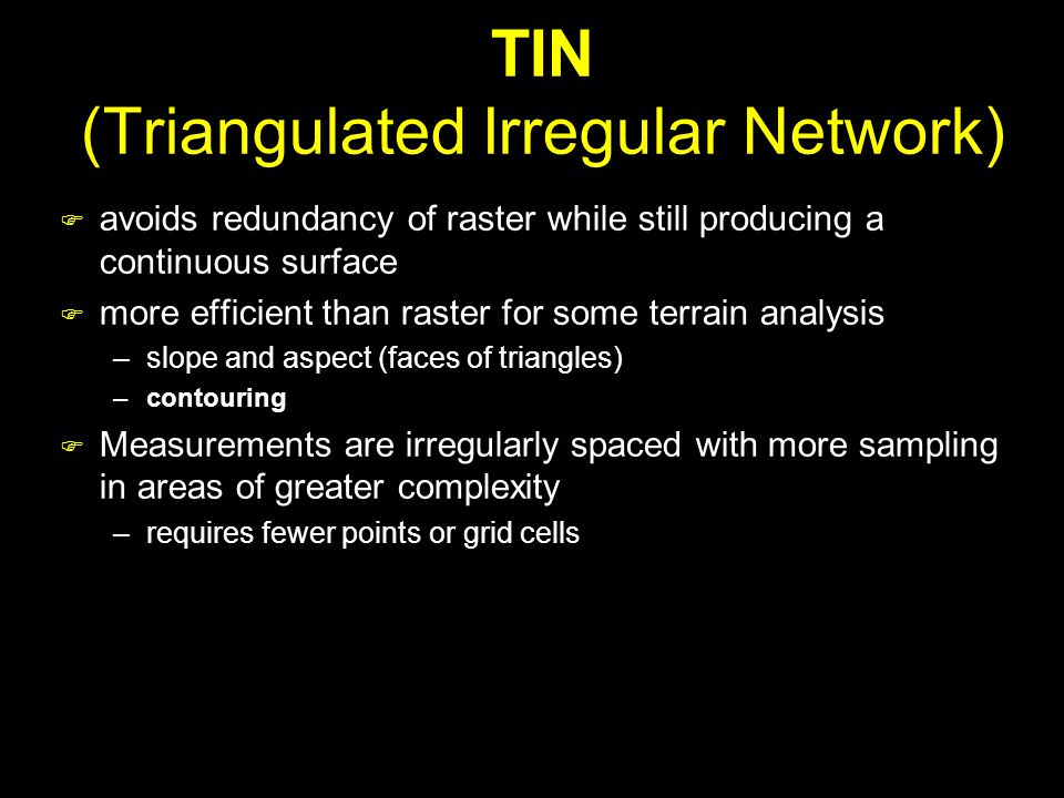 TIN (Triangulated Irregular Network)  avoids redundancy of raster while still producing a continuous surface  more efficient than raster for some terrain analysis –slope and aspect (faces of triangles) –contouring  Measurements are irregularly spaced with more sampling in areas of greater complexity –requires fewer points or grid cells