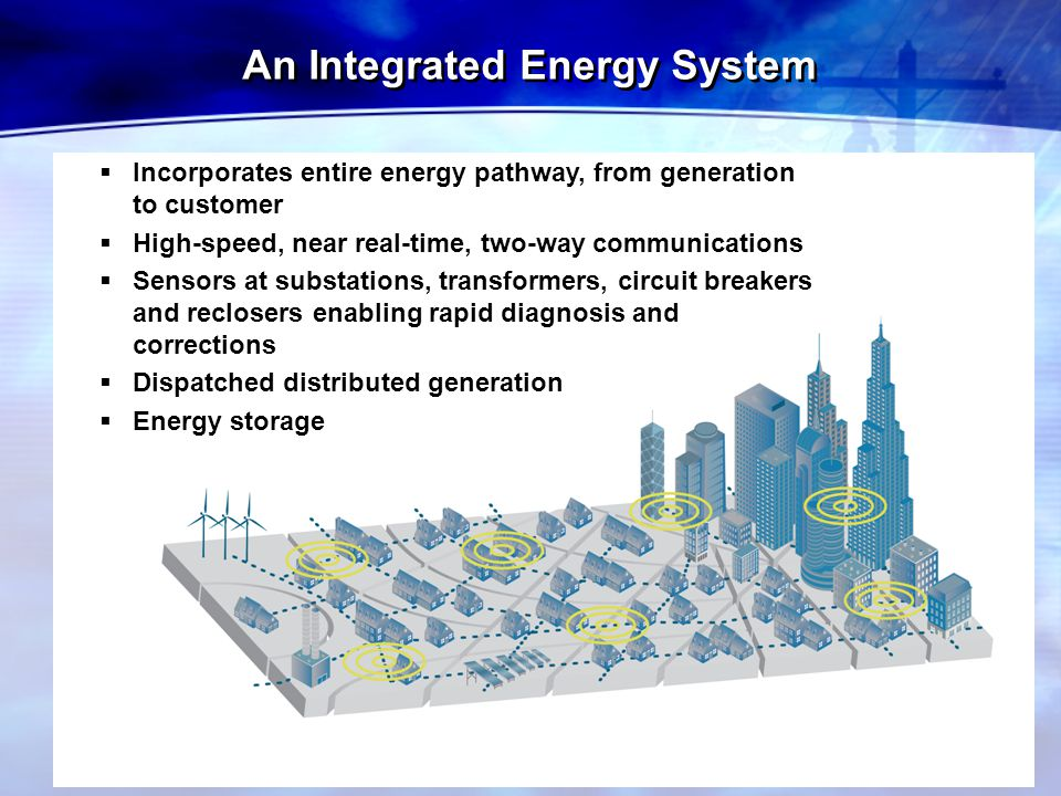  Incorporates entire energy pathway, from generation to customer  High-speed, near real-time, two-way communications  Sensors at substations, trans