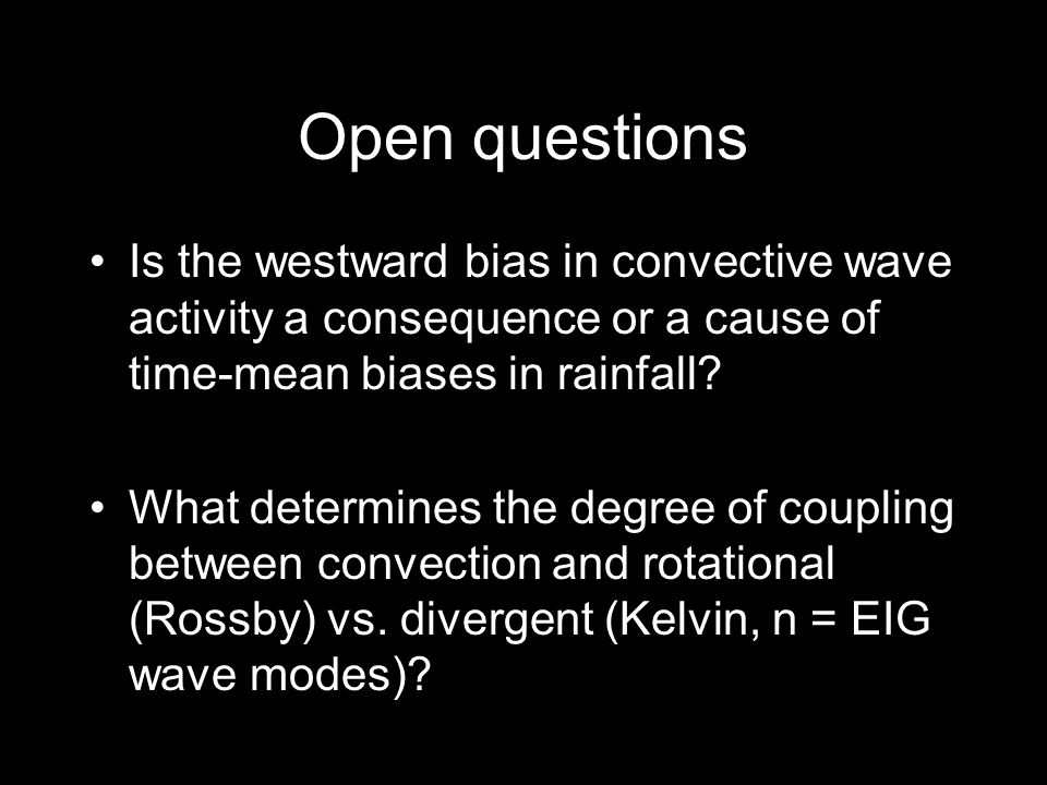 Open questions Is the westward bias in convective wave activity a consequence or a cause of time-mean biases in rainfall.