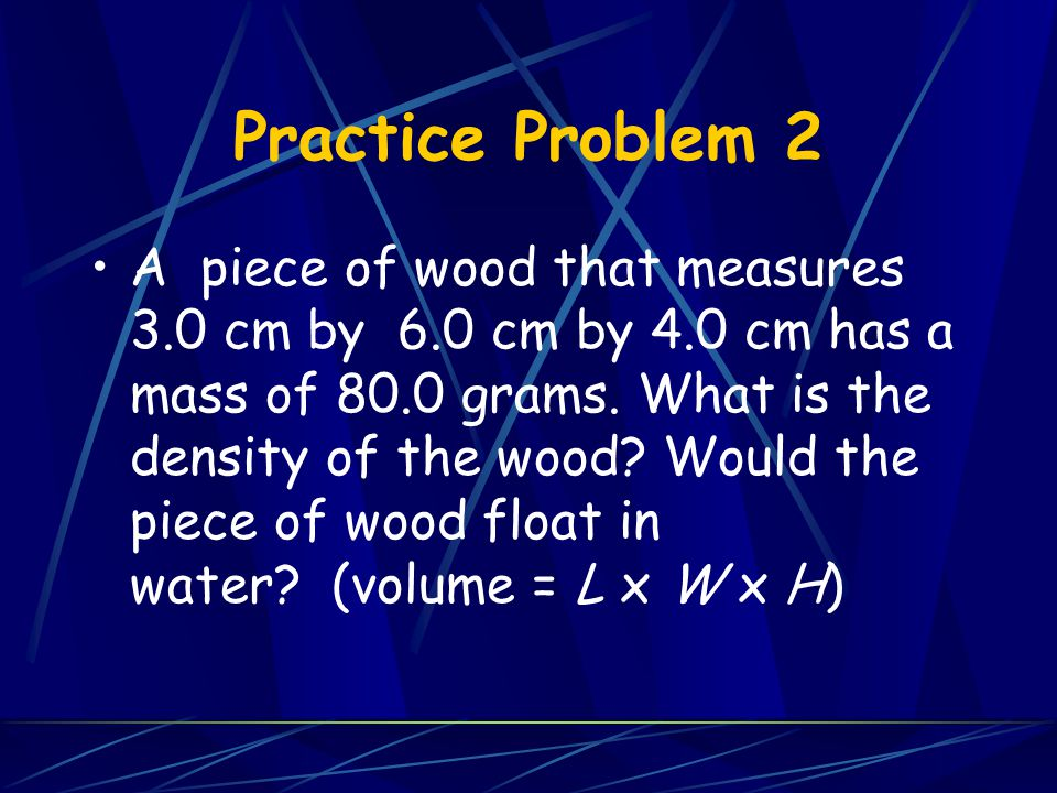 Practice Problem 2 A piece of wood that measures 3.0 cm by 6.0 cm by 4.0 cm has a mass of 80.0 grams. What is the density of the wood? Would the piece
