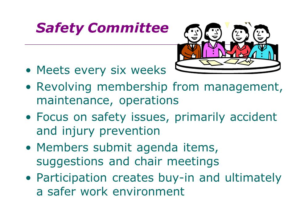 Meets every six weeks Revolving membership from management, maintenance, operations Focus on safety issues, primarily accident and injury prevention Members submit agenda items, suggestions and chair meetings Participation creates buy-in and ultimately a safer work environment Safety Committee