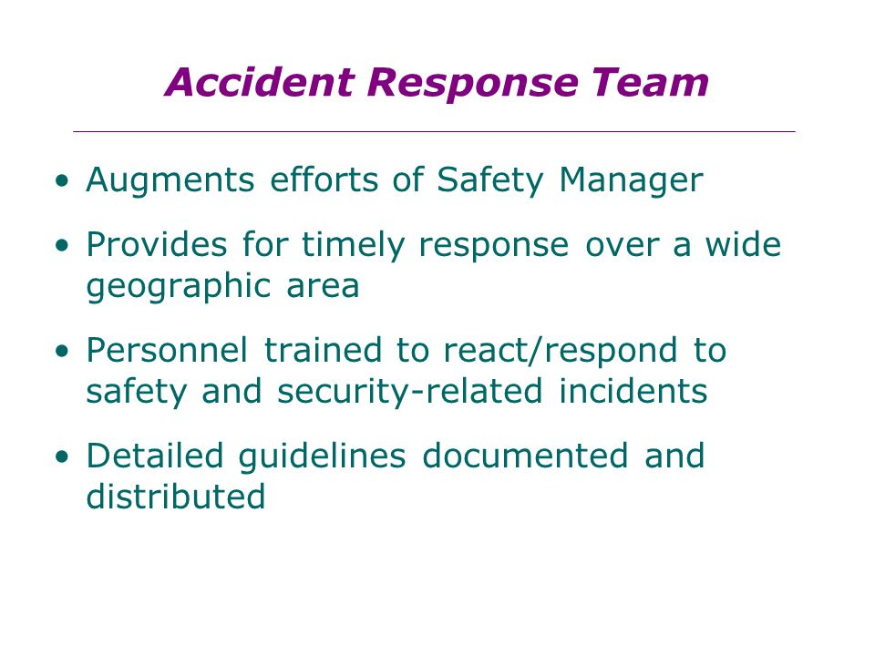 Accident Response Team Augments efforts of Safety Manager Provides for timely response over a wide geographic area Personnel trained to react/respond to safety and security-related incidents Detailed guidelines documented and distributed