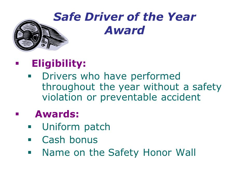 Safe Driver of the Year Award  Eligibility:  Drivers who have performed throughout the year without a safety violation or preventable accident  Awards:  Uniform patch  Cash bonus  Name on the Safety Honor Wall
