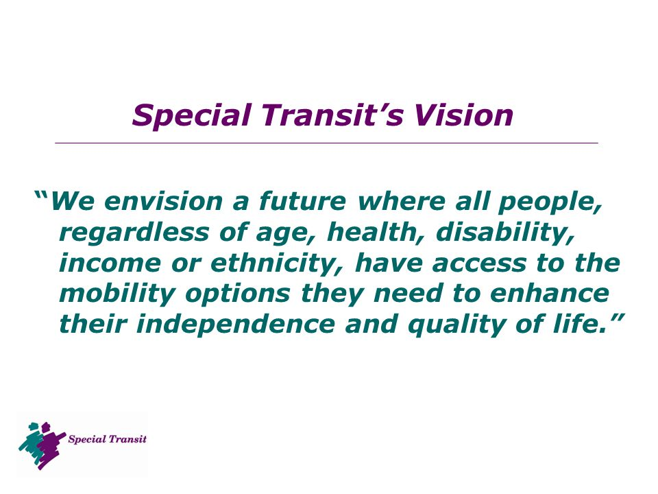 Special Transit's Vision We envision a future where all people, regardless of age, health, disability, income or ethnicity, have access to the mobility options they need to enhance their independence and quality of life.