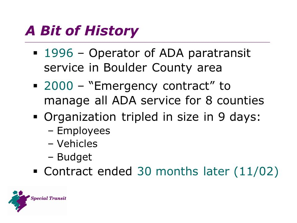 A Bit of History  1996 – Operator of ADA paratransit service in Boulder County area  2000 – Emergency contract to manage all ADA service for 8 counties  Organization tripled in size in 9 days: –Employees –Vehicles –Budget  Contract ended 30 months later (11/02)