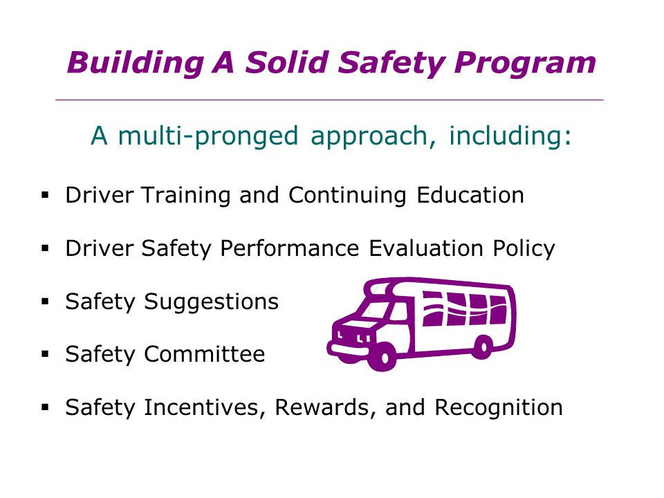 Building A Solid Safety Program A multi-pronged approach, including:  Driver Training and Continuing Education  Driver Safety Performance Evaluation Policy  Safety Suggestions  Safety Committee  Safety Incentives, Rewards, and Recognition