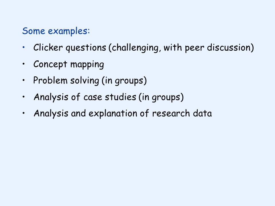 Some examples: Clicker questions (challenging, with peer discussion) Concept mapping Problem solving (in groups) Analysis of case studies (in groups) Analysis and explanation of research data
