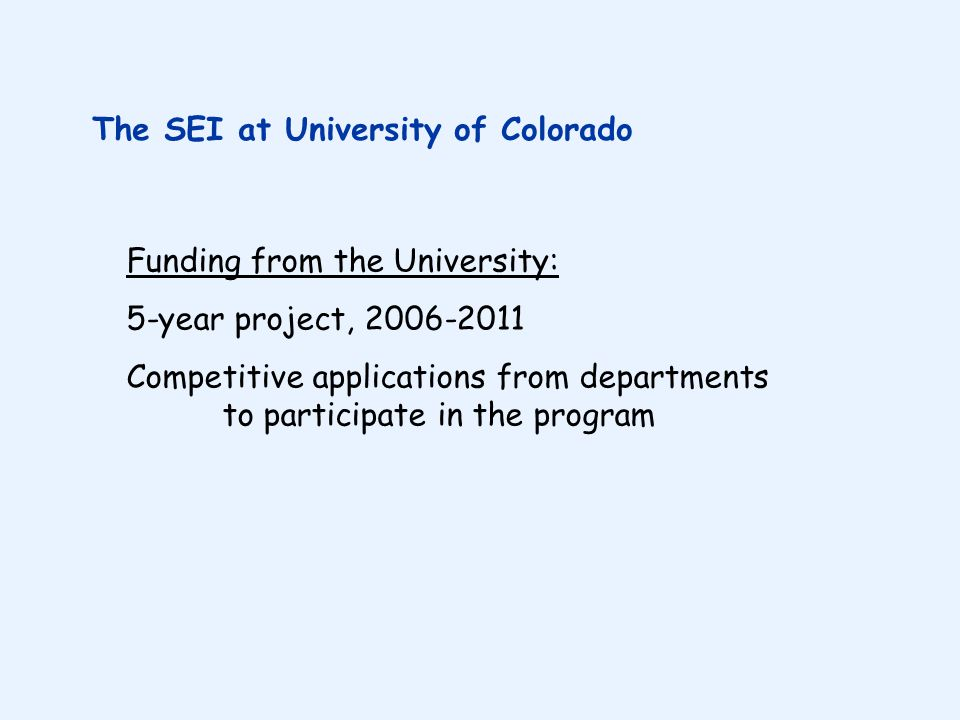 Funding from the University: 5-year project, 2006-2011 Competitive applications from departments to participate in the program The SEI at University of Colorado