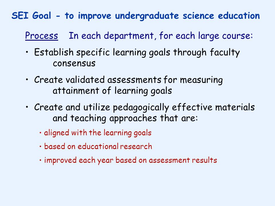 SEI Goal - to improve undergraduate science education Process In each department, for each large course: Establish specific learning goals through faculty consensus Create validated assessments for measuring attainment of learning goals Create and utilize pedagogically effective materials and teaching approaches that are: aligned with the learning goals based on educational research improved each year based on assessment results