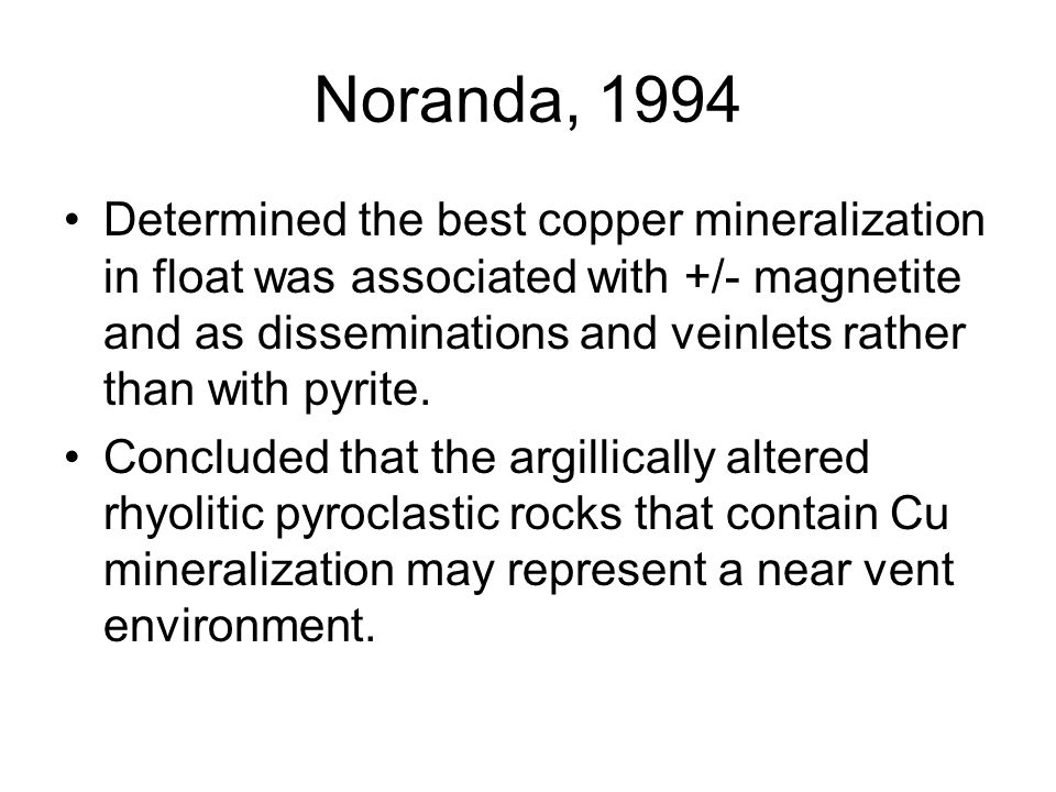 Noranda, 1994 Determined the best copper mineralization in float was associated with +/- magnetite and as disseminations and veinlets rather than with pyrite.