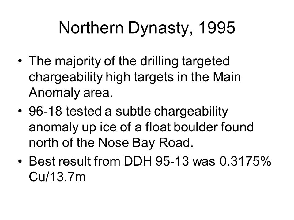 Northern Dynasty, 1995 The majority of the drilling targeted chargeability high targets in the Main Anomaly area. 96-18 tested a subtle chargeability