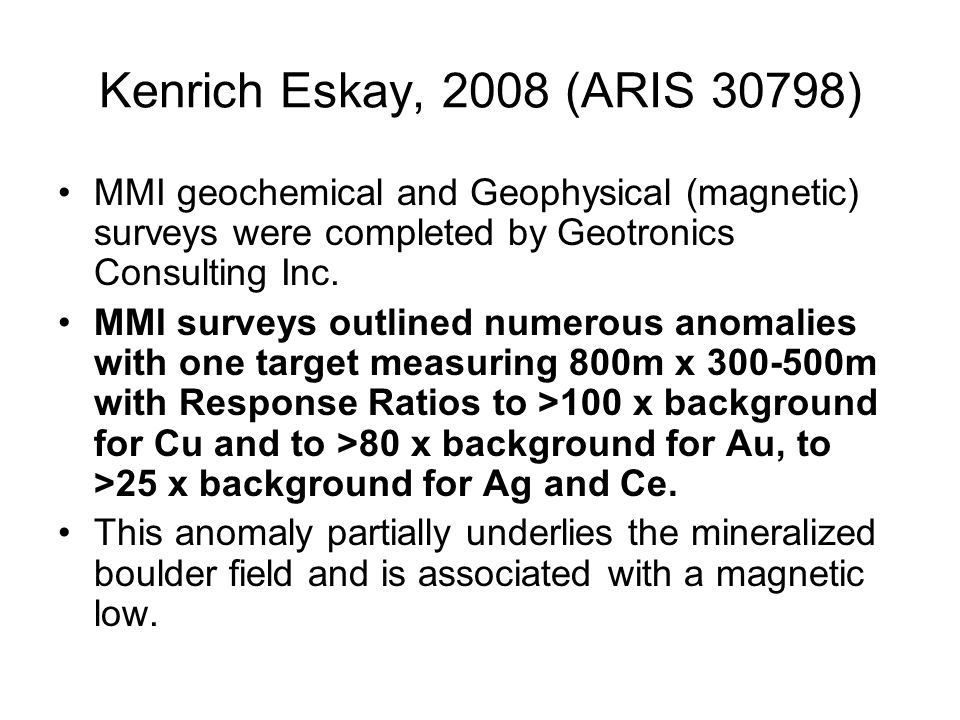 Kenrich Eskay, 2008 (ARIS 30798) MMI geochemical and Geophysical (magnetic) surveys were completed by Geotronics Consulting Inc. MMI surveys outlined