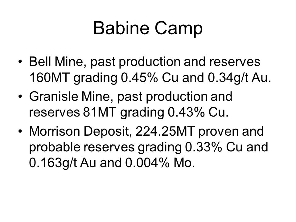 Babine Camp Bell Mine, past production and reserves 160MT grading 0.45% Cu and 0.34g/t Au. Granisle Mine, past production and reserves 81MT grading 0.