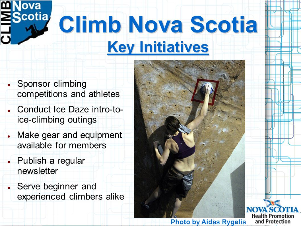 Climb Nova Scotia Sponsor climbing competitions and athletes Conduct Ice Daze intro-to- ice-climbing outings Make gear and equipment available for members Publish a regular newsletter Serve beginner and experienced climbers alike Climb Nova Scotia Key Initiatives Photo by Aidas Rygelis