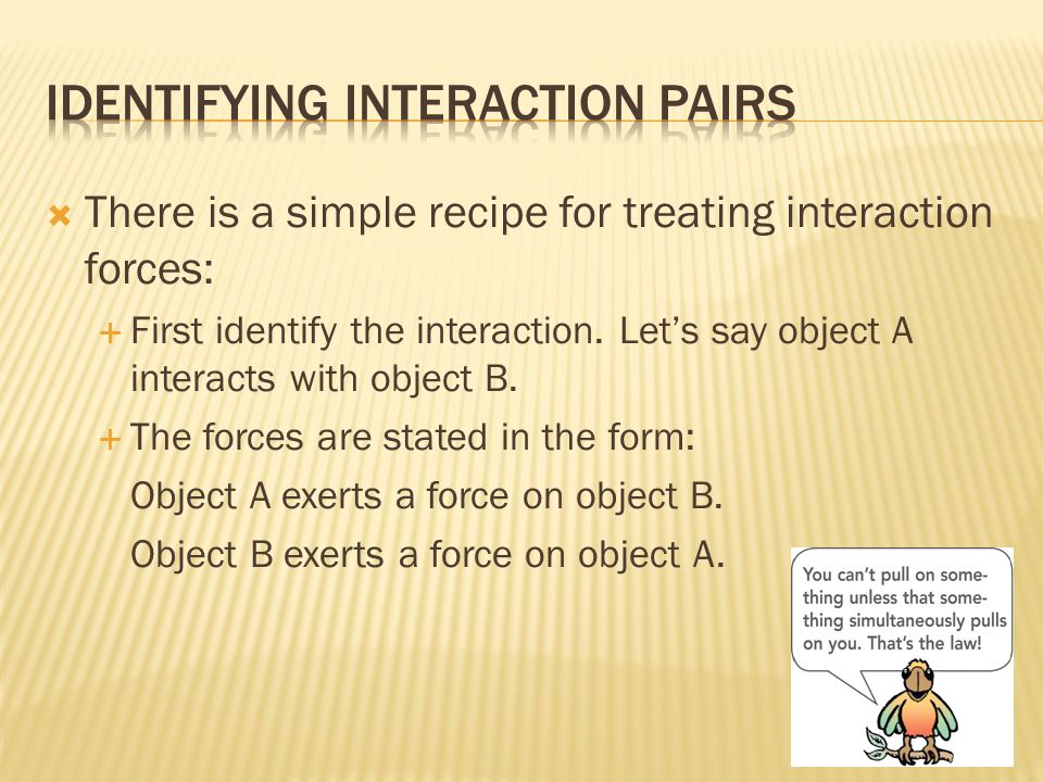  There is a simple recipe for treating interaction forces:  First identify the interaction.