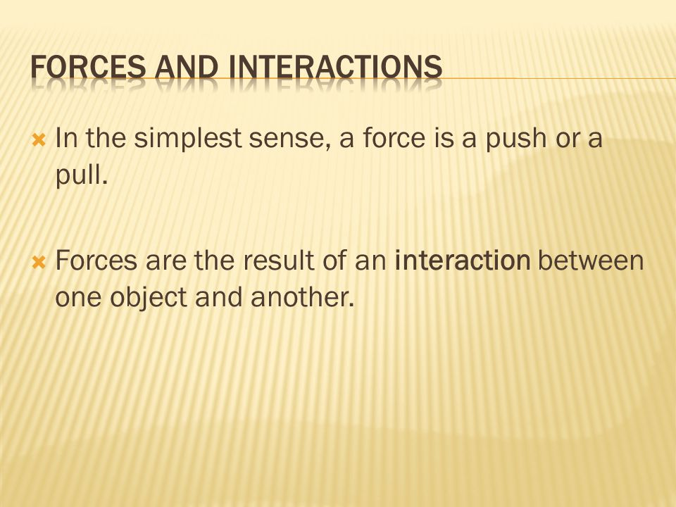  In the simplest sense, a force is a push or a pull.