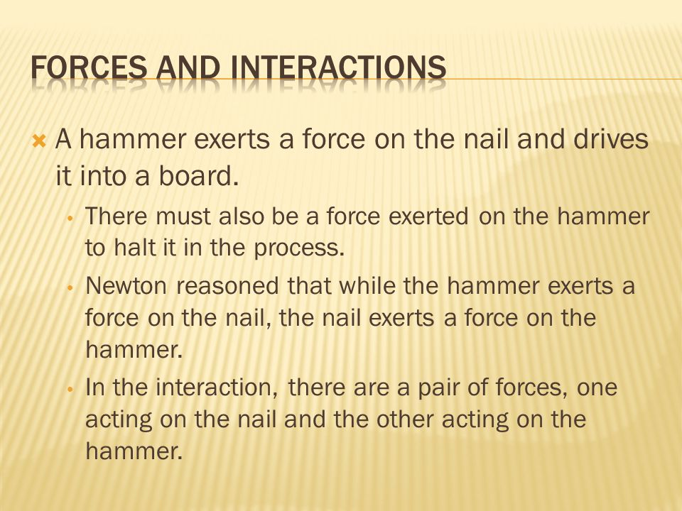  A hammer exerts a force on the nail and drives it into a board.