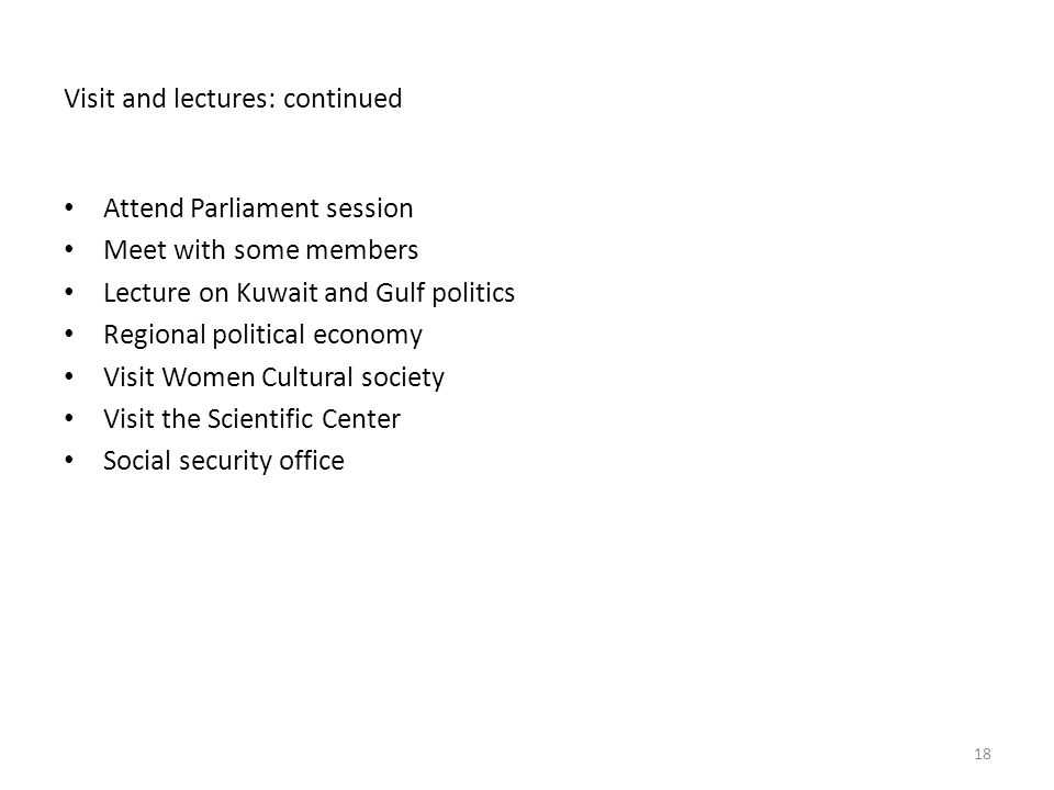 Visit and lectures: continued Attend Parliament session Meet with some members Lecture on Kuwait and Gulf politics Regional political economy Visit Women Cultural society Visit the Scientific Center Social security office 18