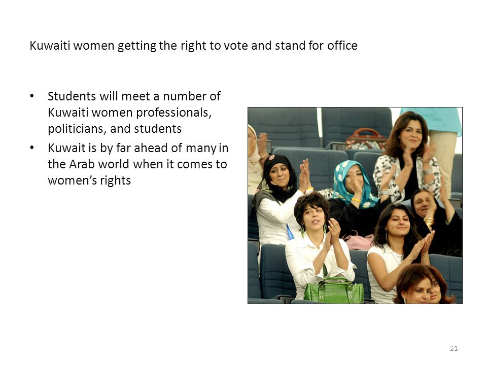 Kuwaiti women getting the right to vote and stand for office Students will meet a number of Kuwaiti women professionals, politicians, and students Kuwait is by far ahead of many in the Arab world when it comes to women's rights 21