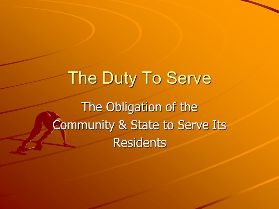 The Duty To Serve The Obligation of the Community & State to Serve Its Residents