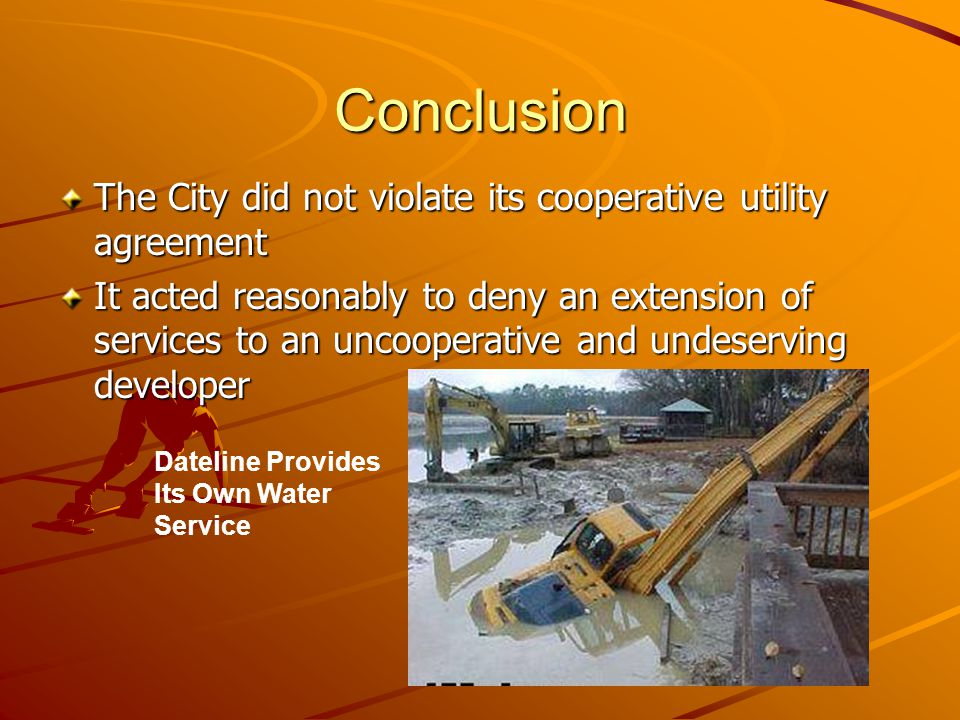 Conclusion The City did not violate its cooperative utility agreement It acted reasonably to deny an extension of services to an uncooperative and undeserving developer Dateline Provides Its Own Water Service