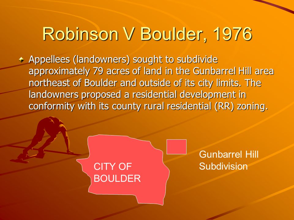 Robinson V Boulder, 1976 Appellees (landowners) sought to subdivide approximately 79 acres of land in the Gunbarrel Hill area northeast of Boulder and outside of its city limits.