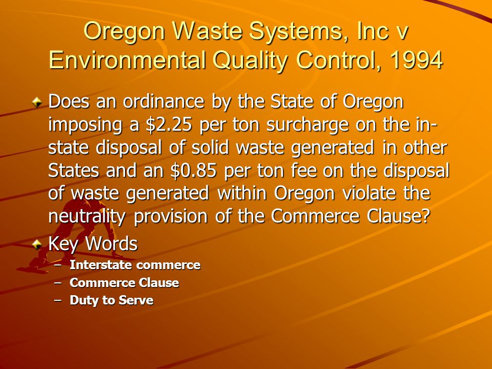 Oregon Waste Systems, Inc v Environmental Quality Control, 1994 Does an ordinance by the State of Oregon imposing a $2.25 per ton surcharge on the in- state disposal of solid waste generated in other States and an $0.85 per ton fee on the disposal of waste generated within Oregon violate the neutrality provision of the Commerce Clause.