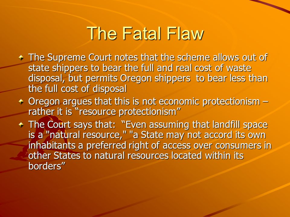 The Fatal Flaw The Supreme Court notes that the scheme allows out of state shippers to bear the full and real cost of waste disposal, but permits Oregon shippers to bear less than the full cost of disposal Oregon argues that this is not economic protectionism – rather it is resource protectionism The Court says that: Even assuming that landfill space is a natural resource, a State may not accord its own inhabitants a preferred right of access over consumers in other States to natural resources located within its borders