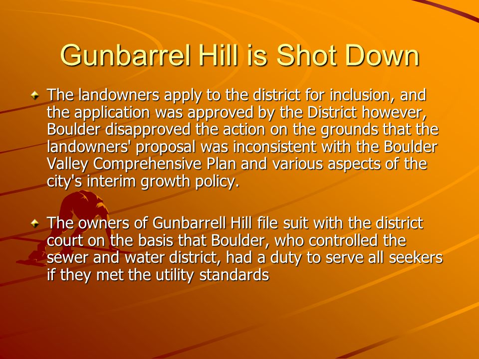 Gunbarrel Hill is Shot Down The landowners apply to the district for inclusion, and the application was approved by the District however, Boulder disapproved the action on the grounds that the landowners proposal was inconsistent with the Boulder Valley Comprehensive Plan and various aspects of the city s interim growth policy.