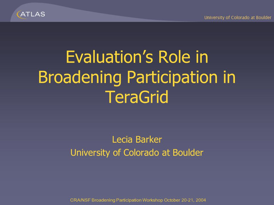 University of Colorado at Boulder CRA/NSF Broadening Participation Workshop October 20-21, 2004 Evaluation's Role in Broadening Participation in TeraGrid Lecia Barker University of Colorado at Boulder