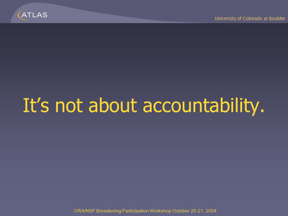 CRA/NSF Broadening Participation Workshop October 20-21, 2004 It's not about accountability.