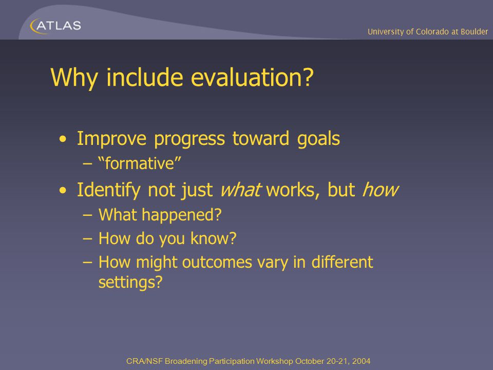 University of Colorado at Boulder CRA/NSF Broadening Participation Workshop October 20-21, 2004 Why include evaluation.