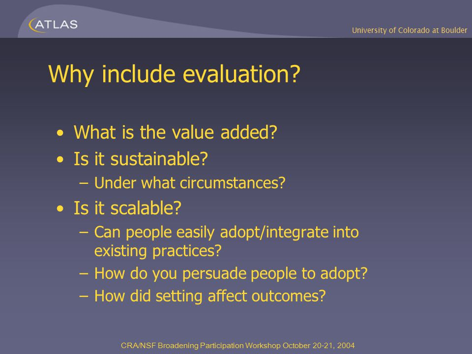University of Colorado at Boulder CRA/NSF Broadening Participation Workshop October 20-21, 2004 Why include evaluation? What is the value added? Is it