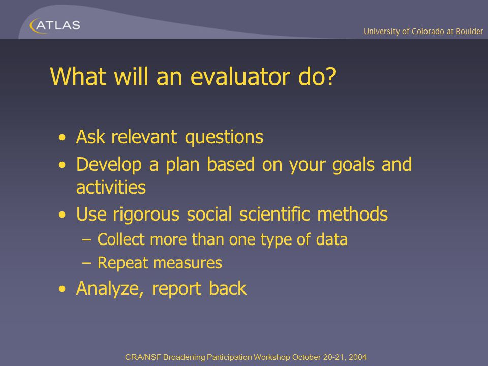 University of Colorado at Boulder CRA/NSF Broadening Participation Workshop October 20-21, 2004 What will an evaluator do? Ask relevant questions Deve