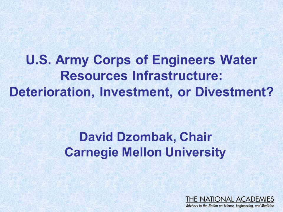 U.S. Army Corps of Engineers Water Resources Infrastructure: Deterioration, Investment, or Divestment? David Dzombak, Chair Carnegie Mellon University
